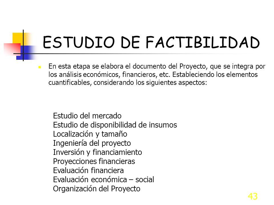 43 ESTUDIO DE FACTIBILIDAD En esta etapa se elabora el documento del Proyecto, que se integra por los análisis económicos, financieros, etc. Estableci
