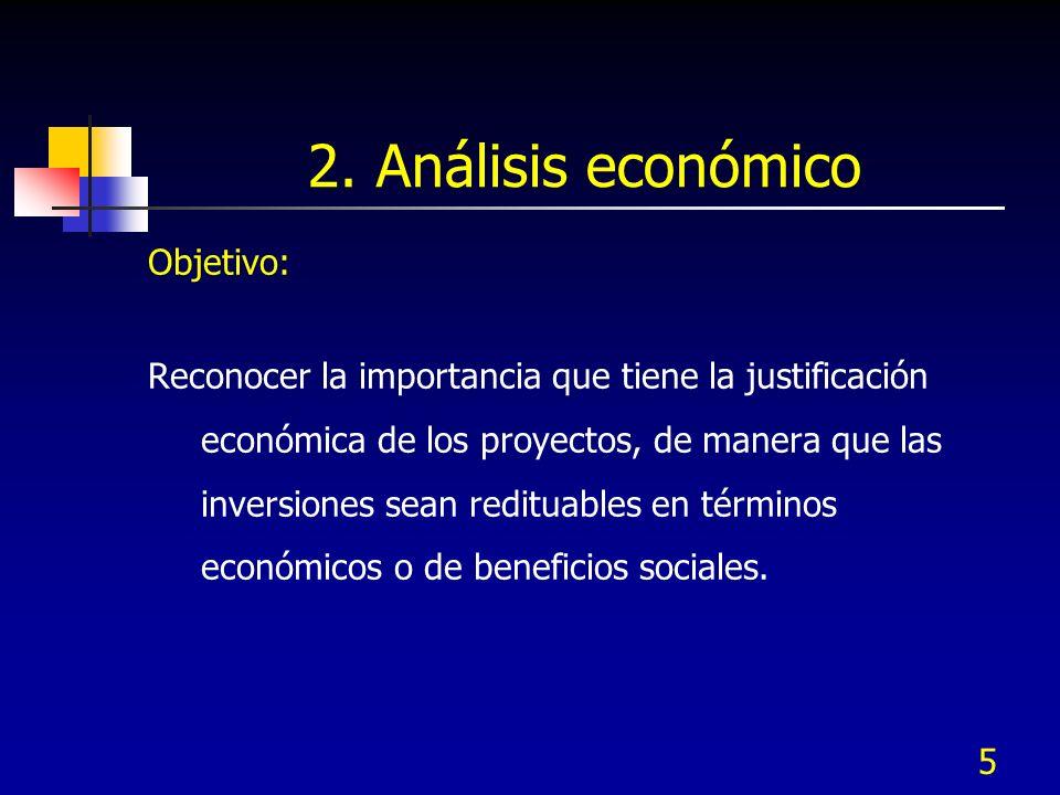 5 2. Análisis económico Objetivo: Reconocer la importancia que tiene la justificación económica de los proyectos, de manera que las inversiones sean r