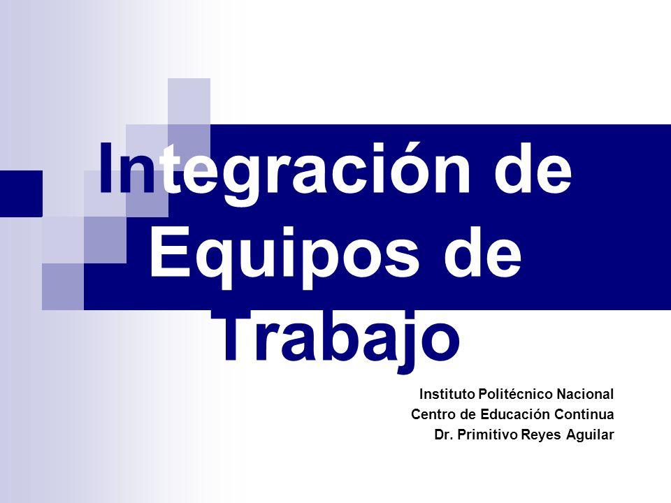 Integración de Equipos de Trabajo Instituto Politécnico Nacional Centro de Educación Continua Dr. Primitivo Reyes Aguilar