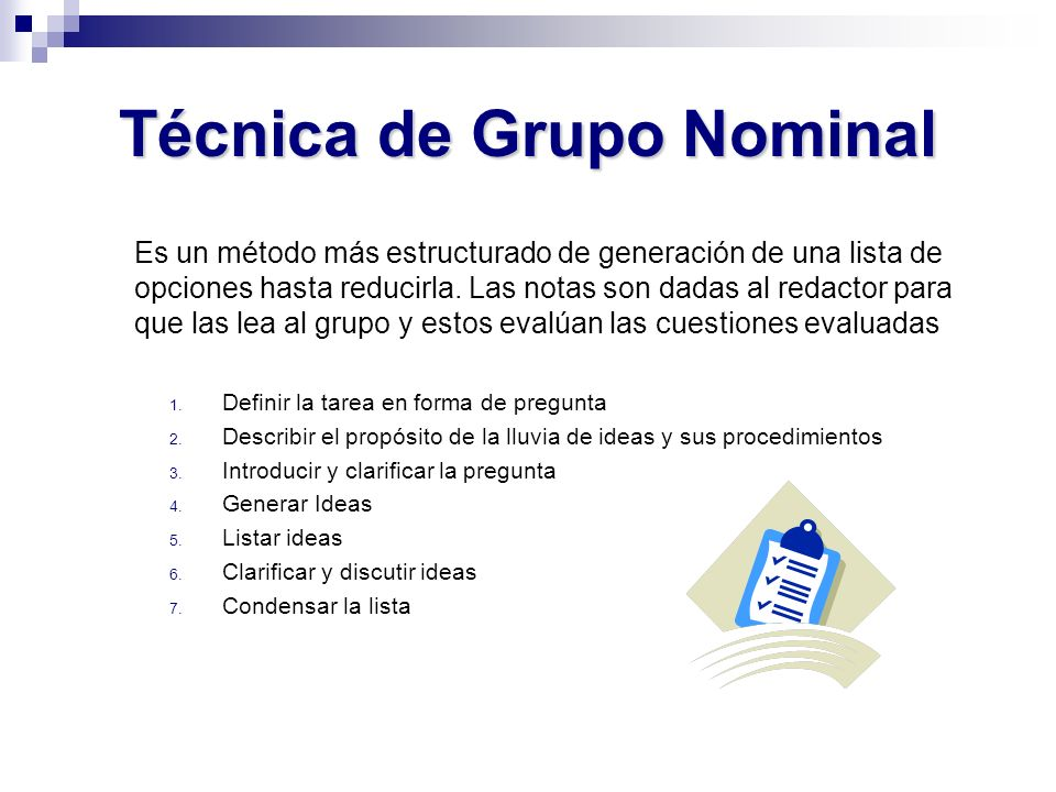 Técnica de Grupo Nominal Es un método más estructurado de generación de una lista de opciones hasta reducirla. Las notas son dadas al redactor para qu