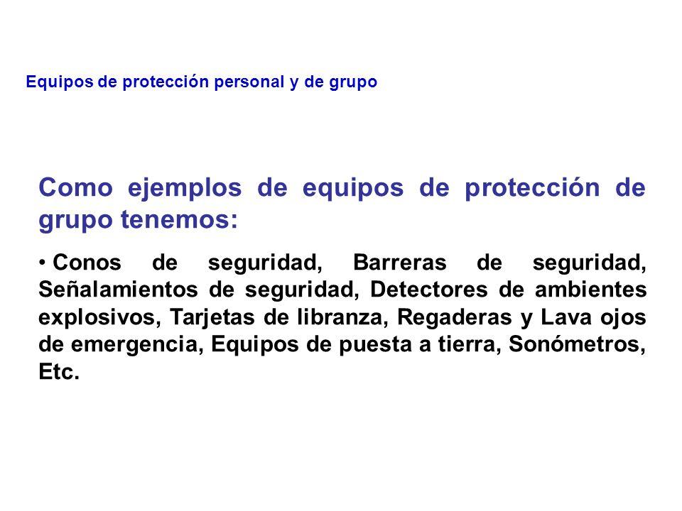 Los equipos de protección se clasifican en: 1) Personal 2) De grupo Como ejemplos de equipos de protección personal tenemos: Cascos, Anteojos, Monogafas, Caretas faciales, Tapones auditivos, Conchas auditivas, Respiradores, Mascarillas, Guantes, Botas, Etc.