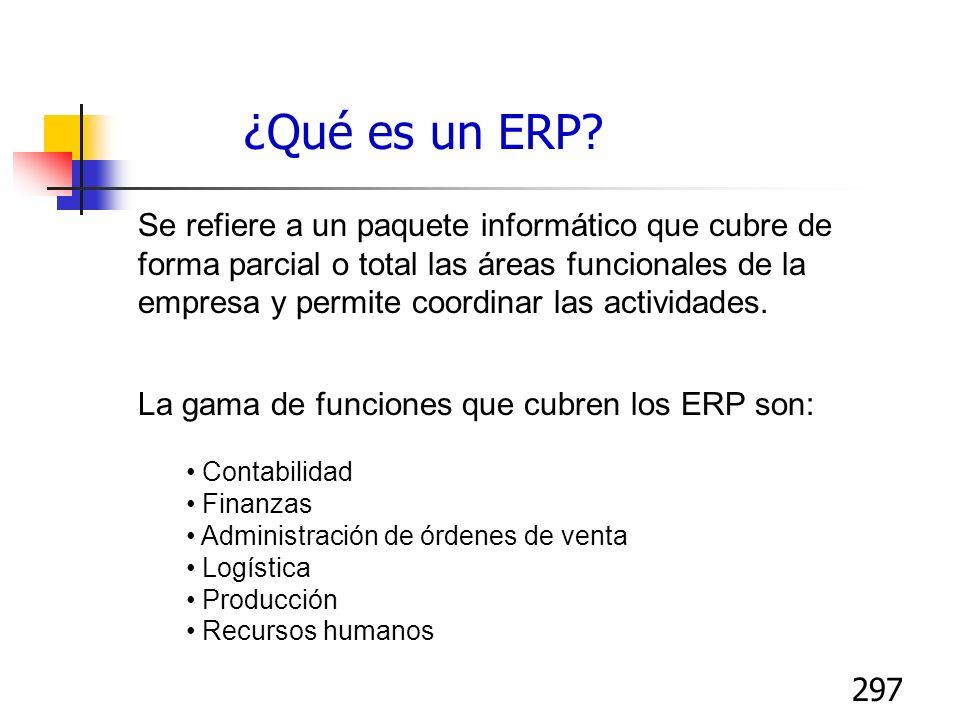 297 ¿Qué es un ERP? Se refiere a un paquete informático que cubre de forma parcial o total las áreas funcionales de la empresa y permite coordinar las