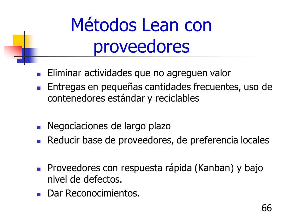 66 Métodos Lean con proveedores Eliminar actividades que no agreguen valor Entregas en pequeñas cantidades frecuentes, uso de contenedores estándar y