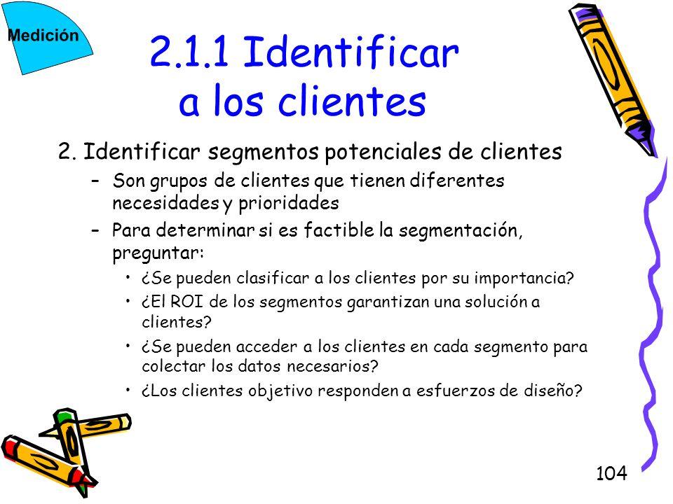 104 2.1.1 Identificar a los clientes 2. Identificar segmentos potenciales de clientes –Son grupos de clientes que tienen diferentes necesidades y prio