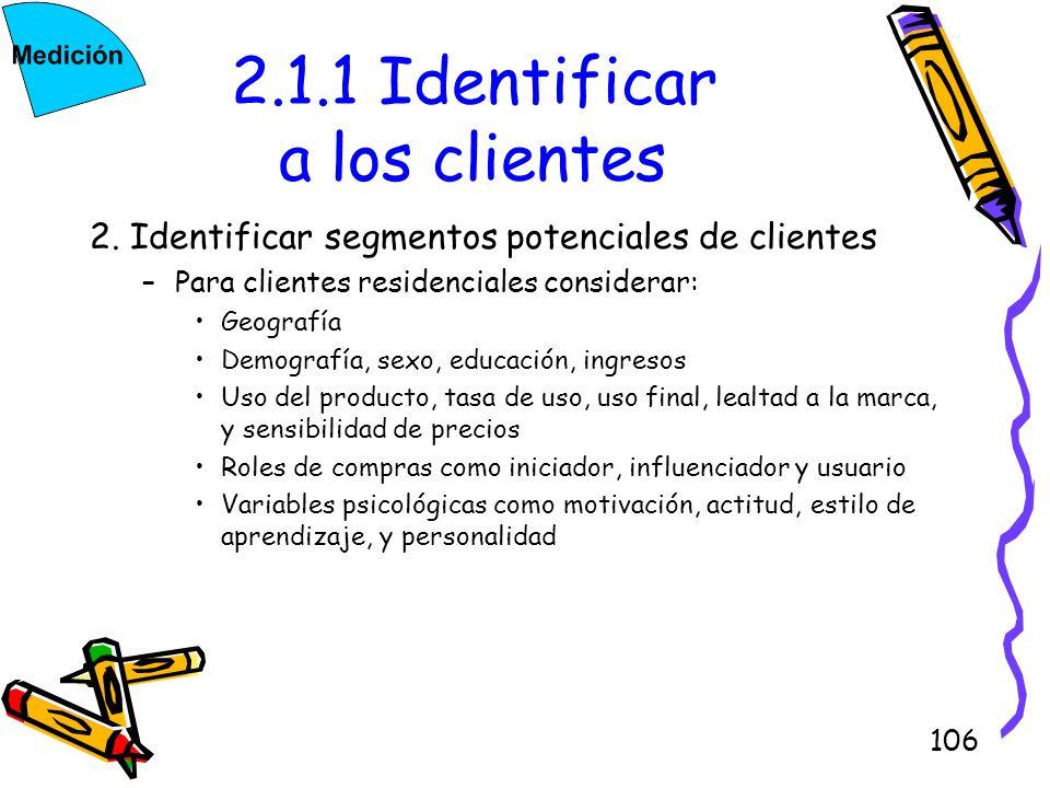 106 2.1.1 Identificar a los clientes 2. Identificar segmentos potenciales de clientes –Para clientes residenciales considerar: Geografía Demografía, s