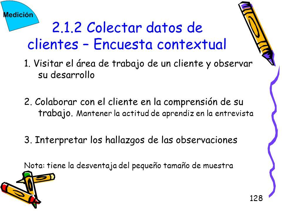 128 2.1.2 Colectar datos de clientes – Encuesta contextual 1. Visitar el área de trabajo de un cliente y observar su desarrollo 2. Colaborar con el cl