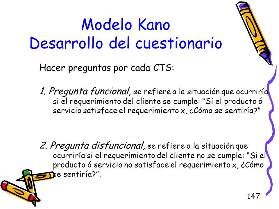 147 Modelo Kano Desarrollo del cuestionario Hacer preguntas por cada CTS: 1. Pregunta funcional, se refiere a la situación que ocurriría si el requeri