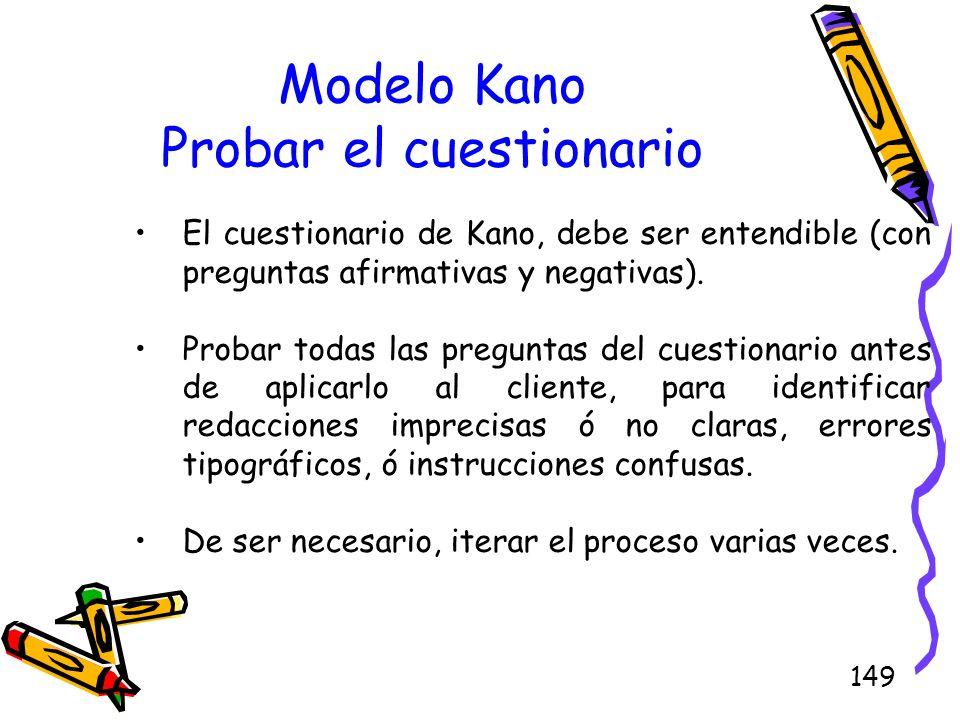 149 Modelo Kano Probar el cuestionario El cuestionario de Kano, debe ser entendible (con preguntas afirmativas y negativas). Probar todas las pregunta