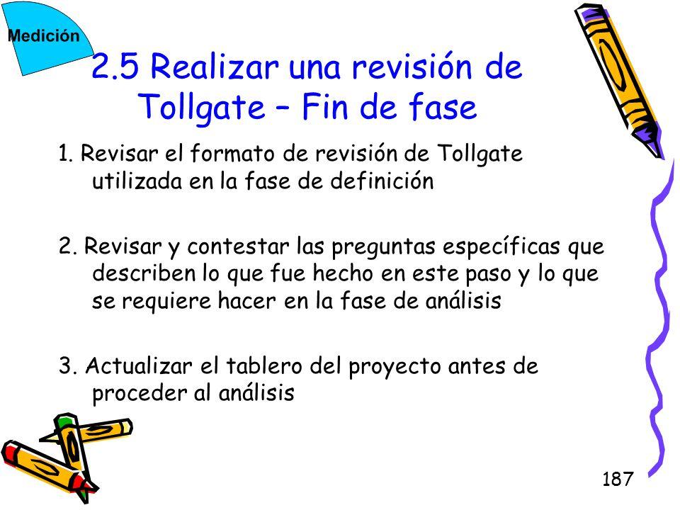 187 2.5 Realizar una revisión de Tollgate – Fin de fase 1. Revisar el formato de revisión de Tollgate utilizada en la fase de definición 2. Revisar y