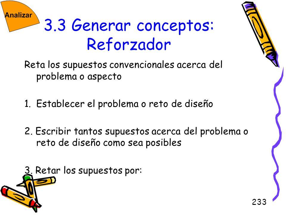 233 3.3 Generar conceptos: Reforzador Reta los supuestos convencionales acerca del problema o aspecto 1.Establecer el problema o reto de diseño 2. Esc