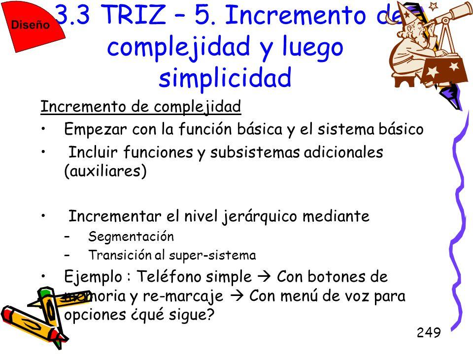 249 3.3 TRIZ – 5. Incremento de complejidad y luego simplicidad Incremento de complejidad Empezar con la función básica y el sistema básico Incluir fu