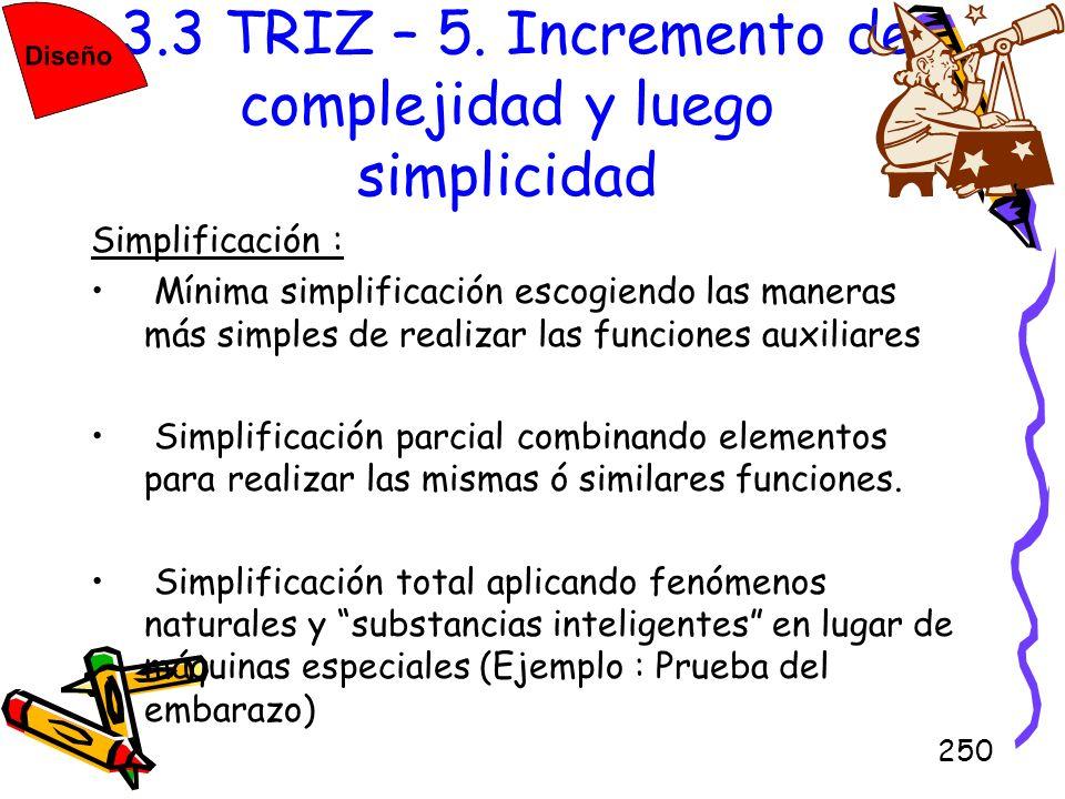 250 3.3 TRIZ – 5. Incremento de complejidad y luego simplicidad Simplificación : Mínima simplificación escogiendo las maneras más simples de realizar