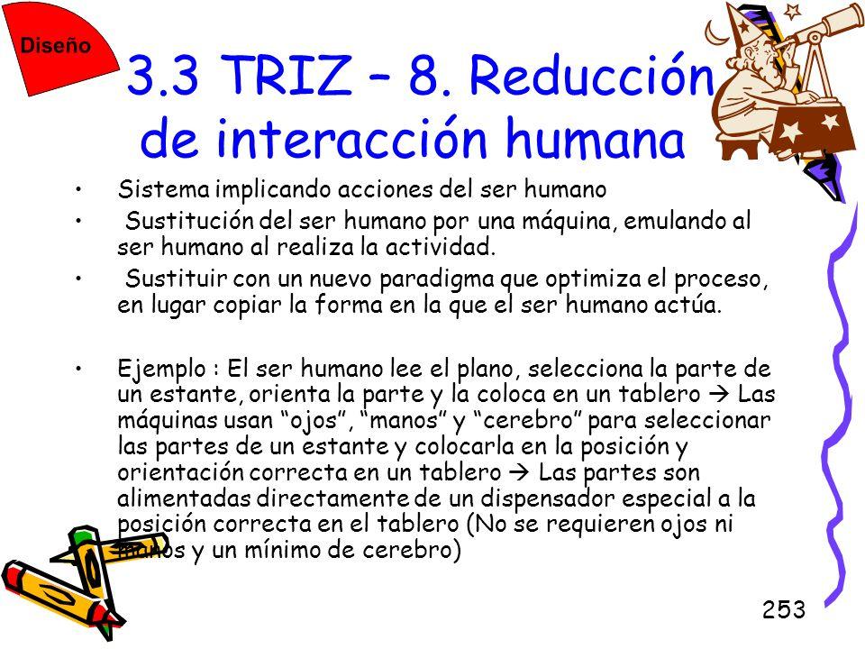 253 3.3 TRIZ – 8. Reducción de interacción humana Sistema implicando acciones del ser humano Sustitución del ser humano por una máquina, emulando al s