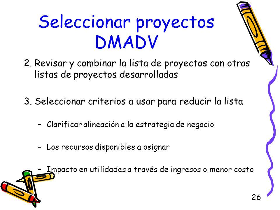 26 Seleccionar proyectos DMADV 2. Revisar y combinar la lista de proyectos con otras listas de proyectos desarrolladas 3. Seleccionar criterios a usar