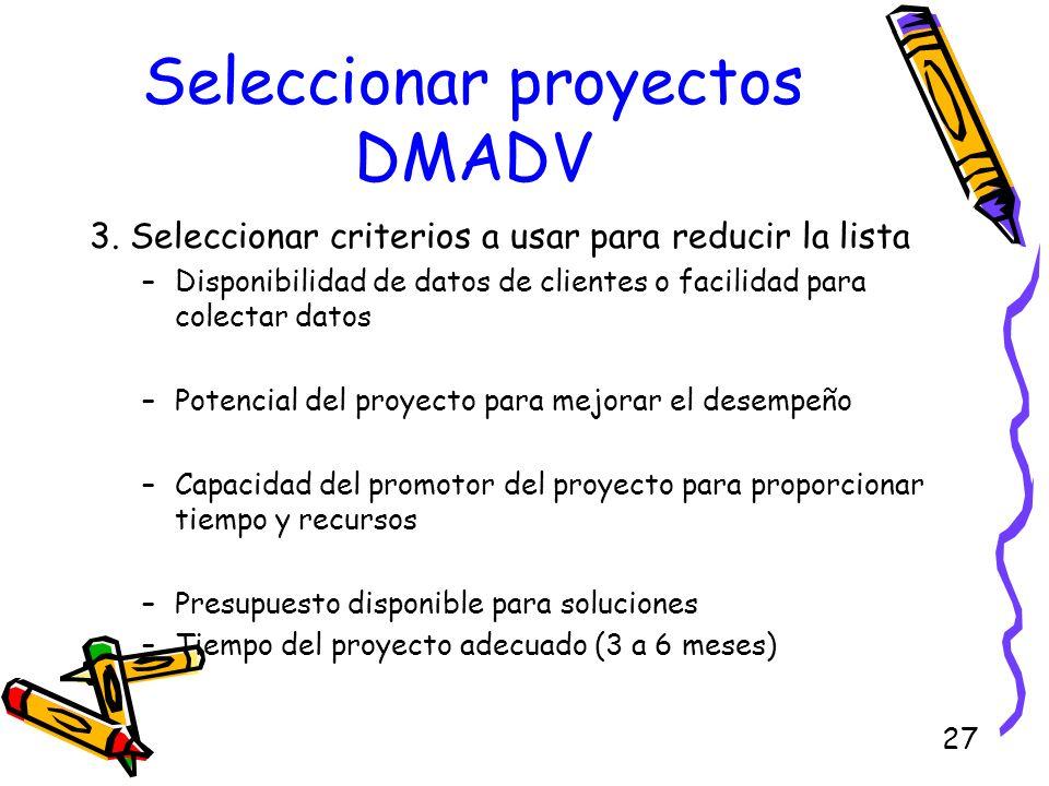 27 Seleccionar proyectos DMADV 3. Seleccionar criterios a usar para reducir la lista –Disponibilidad de datos de clientes o facilidad para colectar da