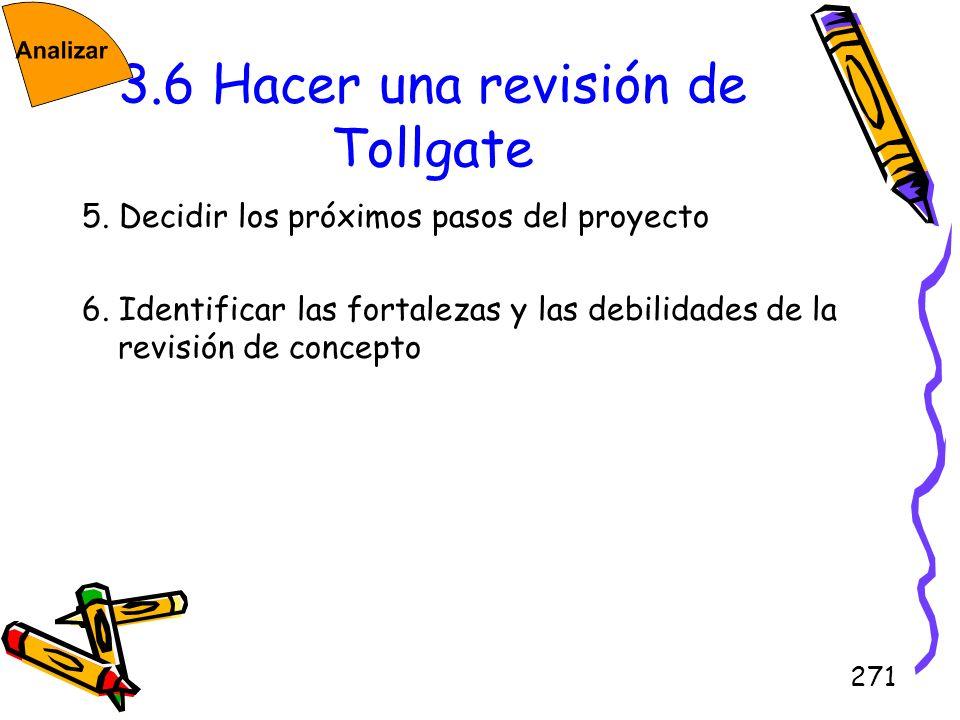 271 3.6 Hacer una revisión de Tollgate 5. Decidir los próximos pasos del proyecto 6. Identificar las fortalezas y las debilidades de la revisión de co