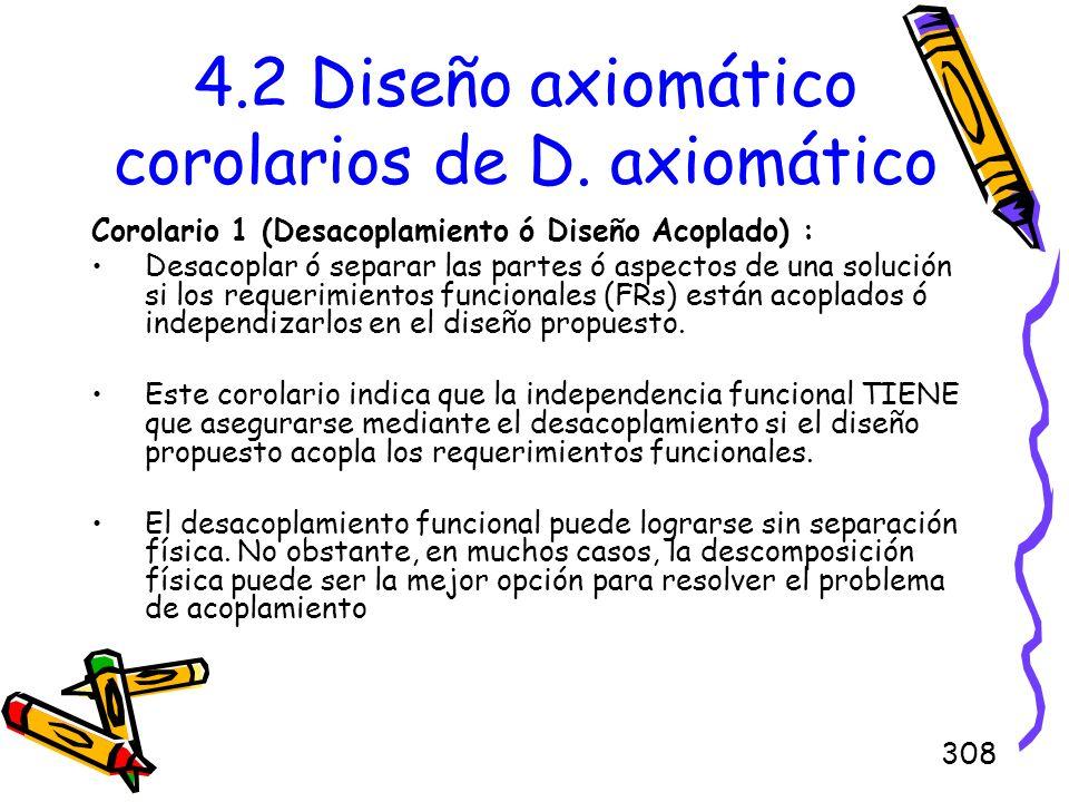 308 4.2 Diseño axiomático corolarios de D. axiomático Corolario 1 (Desacoplamiento ó Diseño Acoplado) : Desacoplar ó separar las partes ó aspectos de