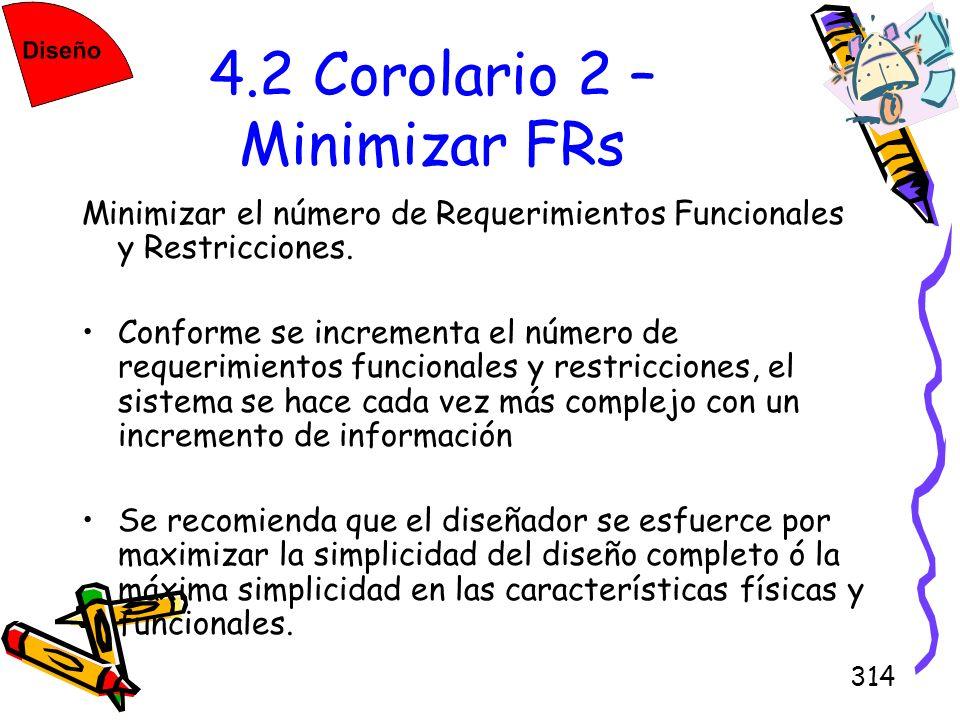 314 4.2 Corolario 2 – Minimizar FRs Minimizar el número de Requerimientos Funcionales y Restricciones. Conforme se incrementa el número de requerimien
