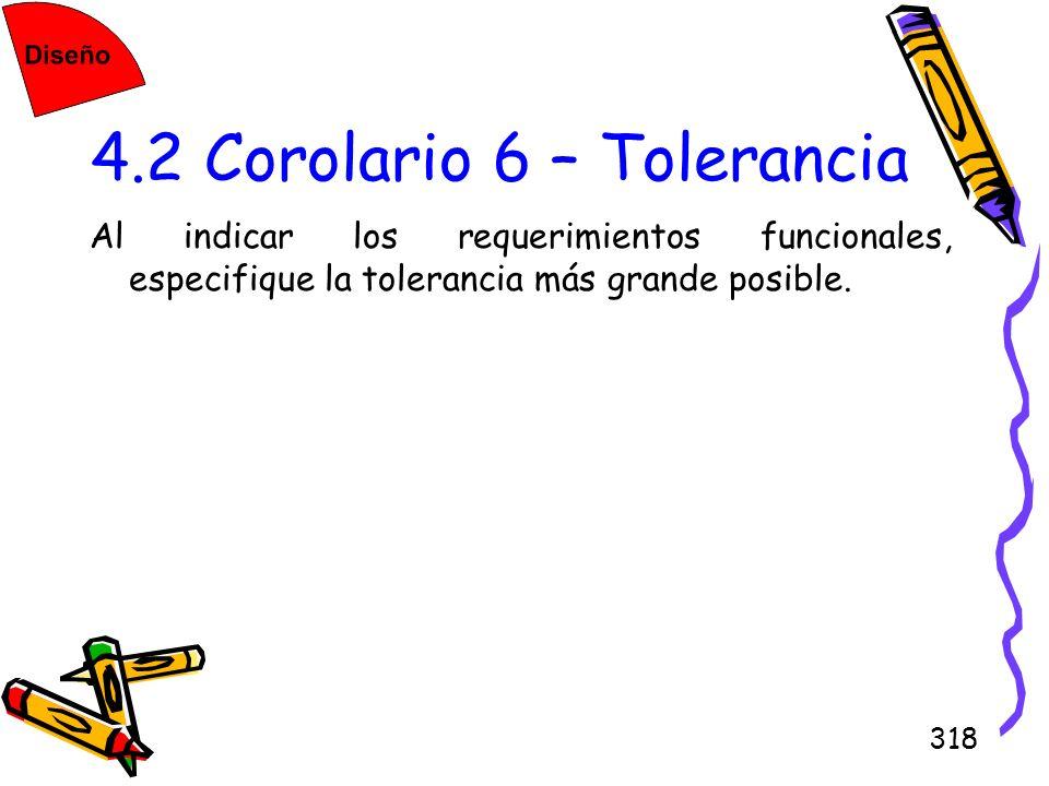 318 4.2 Corolario 6 – Tolerancia Al indicar los requerimientos funcionales, especifique la tolerancia más grande posible.