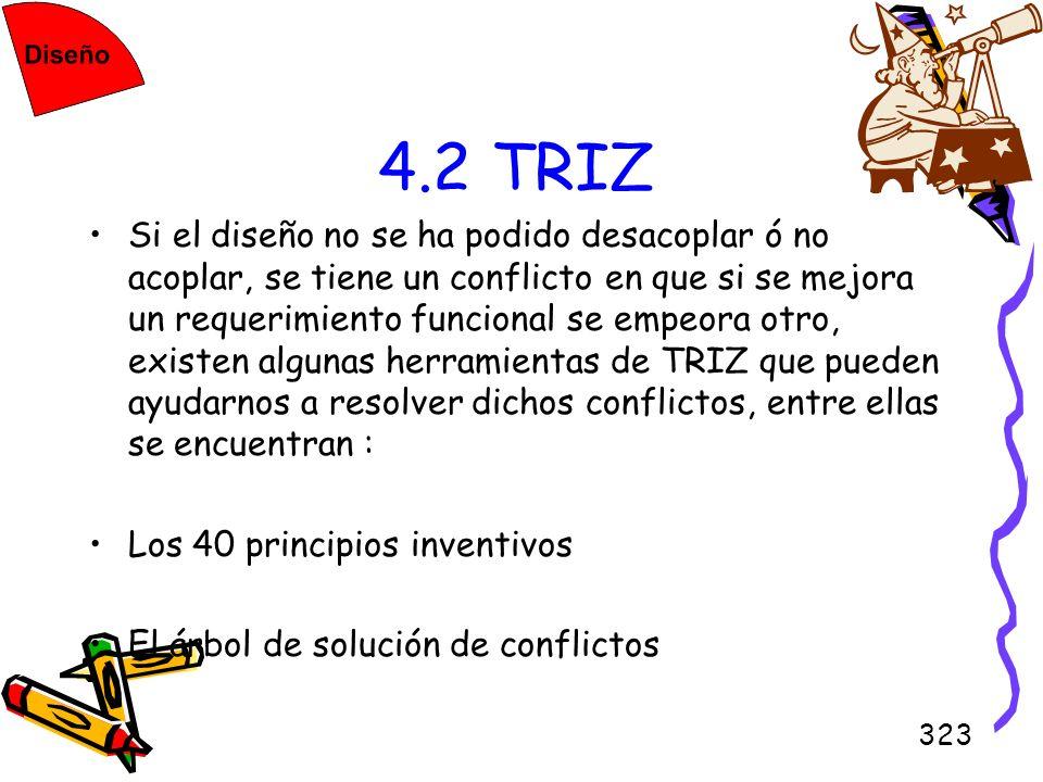 323 4.2 TRIZ Si el diseño no se ha podido desacoplar ó no acoplar, se tiene un conflicto en que si se mejora un requerimiento funcional se empeora otr