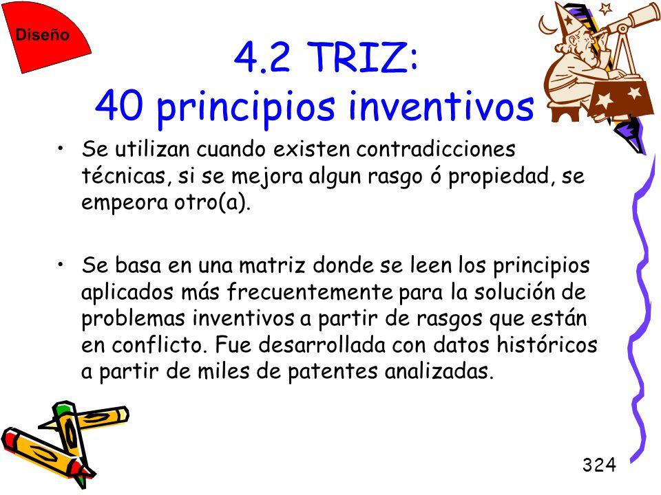 324 4.2 TRIZ: 40 principios inventivos Se utilizan cuando existen contradicciones técnicas, si se mejora algun rasgo ó propiedad, se empeora otro(a).