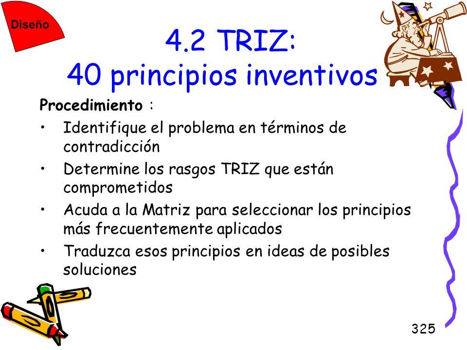 325 4.2 TRIZ: 40 principios inventivos Procedimiento : Identifique el problema en términos de contradicción Determine los rasgos TRIZ que están compro