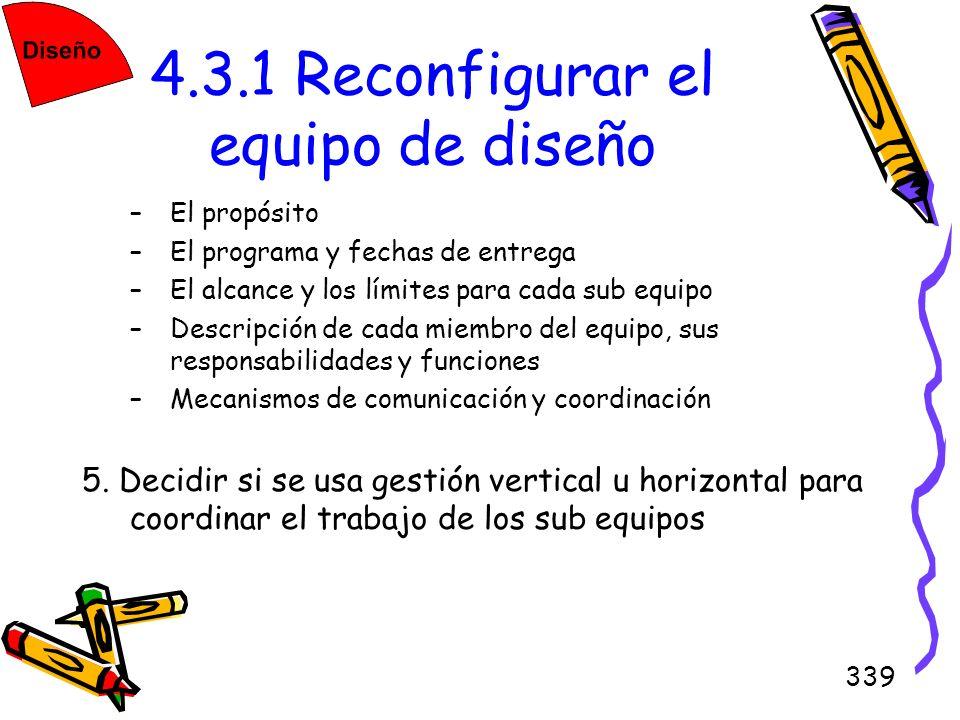 339 4.3.1 Reconfigurar el equipo de diseño –El propósito –El programa y fechas de entrega –El alcance y los límites para cada sub equipo –Descripción