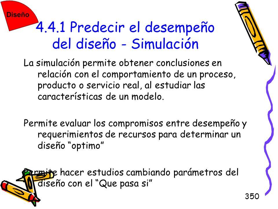 350 4.4.1 Predecir el desempeño del diseño - Simulación La simulación permite obtener conclusiones en relación con el comportamiento de un proceso, pr