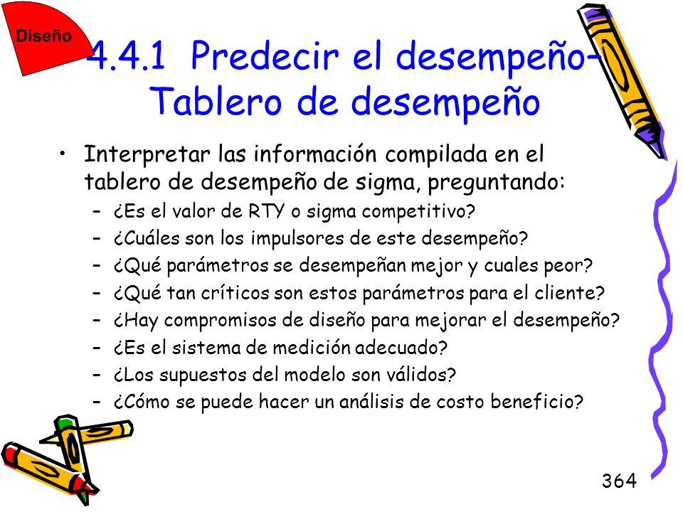 364 4.4.1 Predecir el desempeño– Tablero de desempeño Interpretar las información compilada en el tablero de desempeño de sigma, preguntando: –¿Es el