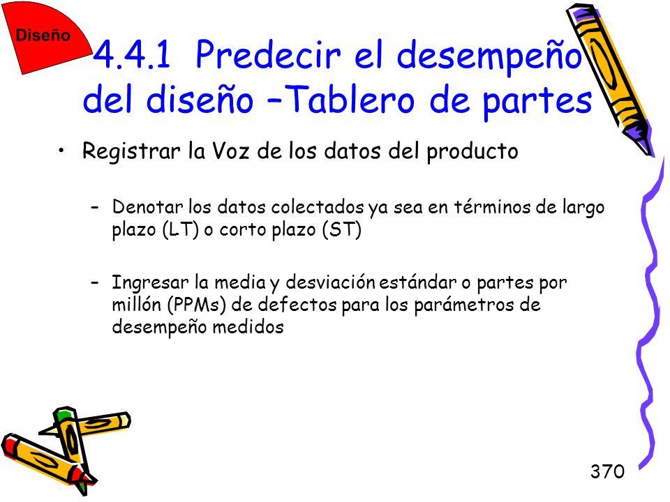 370 4.4.1 Predecir el desempeño del diseño –Tablero de partes Registrar la Voz de los datos del producto –Denotar los datos colectados ya sea en térmi