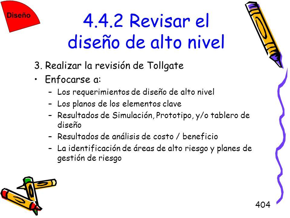 404 4.4.2 Revisar el diseño de alto nivel 3. Realizar la revisión de Tollgate Enfocarse a: –Los requerimientos de diseño de alto nivel –Los planos de