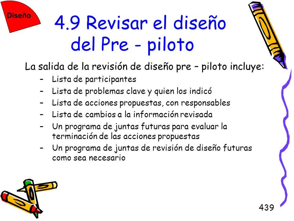 439 4.9 Revisar el diseño del Pre - piloto La salida de la revisión de diseño pre – piloto incluye: –Lista de participantes –Lista de problemas clave