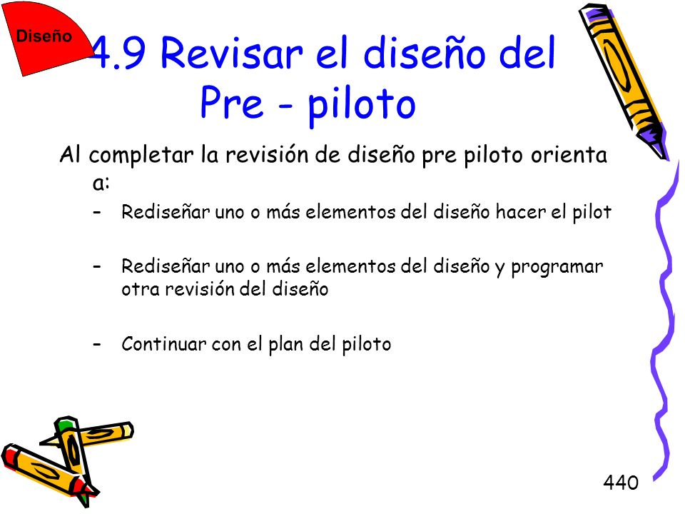 440 4.9 Revisar el diseño del Pre - piloto Al completar la revisión de diseño pre piloto orienta a: –Rediseñar uno o más elementos del diseño hacer el