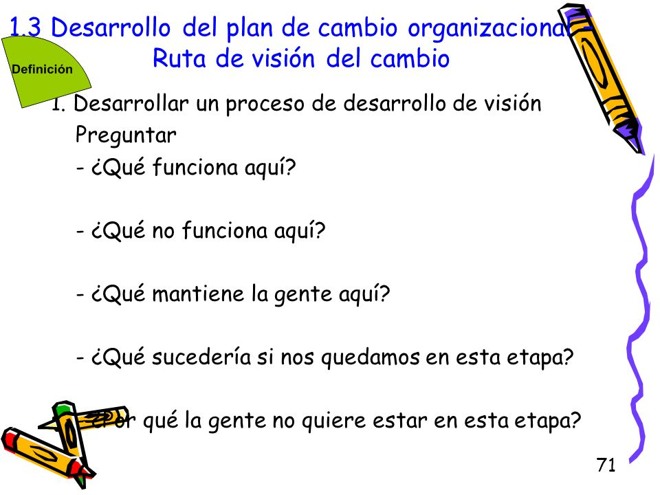 71 1.3 Desarrollo del plan de cambio organizacional – Ruta de visión del cambio 1. Desarrollar un proceso de desarrollo de visión Preguntar - ¿Qué fun