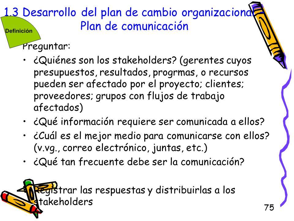 75 1.3 Desarrollo del plan de cambio organizacional – Plan de comunicación Preguntar: ¿Quiénes son los stakeholders? (gerentes cuyos presupuestos, res