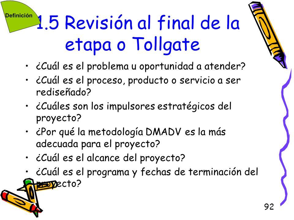 92 1.5 Revisión al final de la etapa o Tollgate ¿Cuál es el problema u oportunidad a atender? ¿Cuál es el proceso, producto o servicio a ser rediseñad
