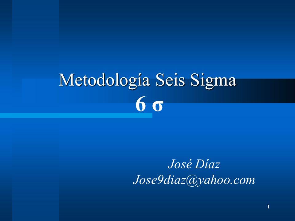 1 Metodología Seis Sigma Metodología Seis Sigma 6 σ José Díaz Jose9diaz@yahoo.com
