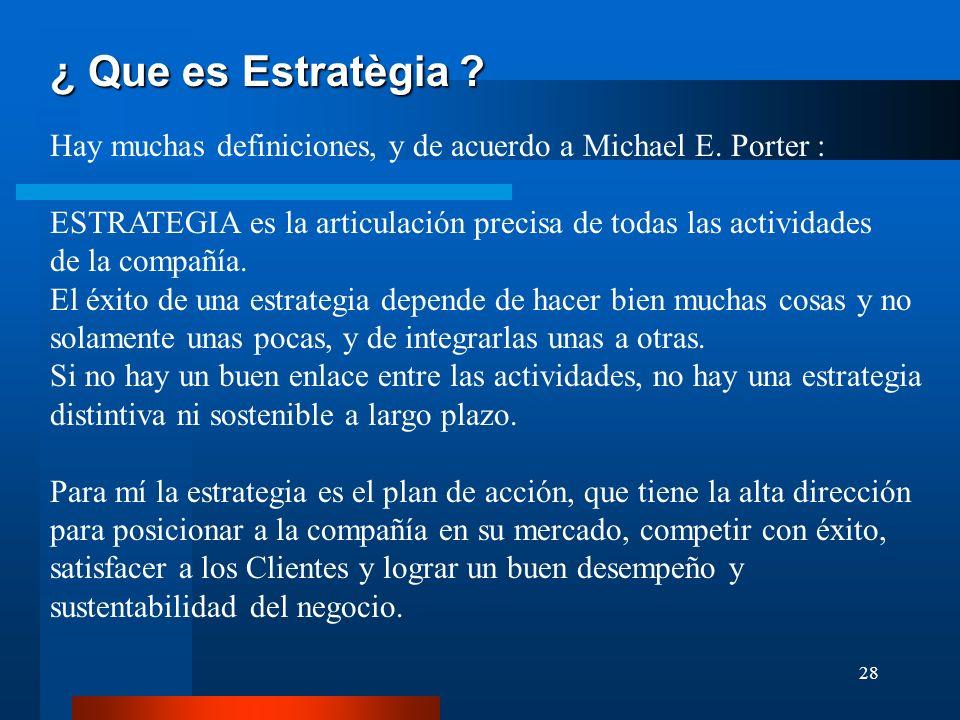 28 ¿ Que es Estratègia ? Hay muchas definiciones, y de acuerdo a Michael E. Porter : ESTRATEGIA es la articulación precisa de todas las actividades de