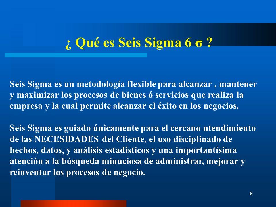 8 ¿ Qué es Seis Sigma 6 σ ? Seis Sigma es un metodología flexible para alcanzar, mantener y maximizar los procesos de bienes ó servicios que realiza l