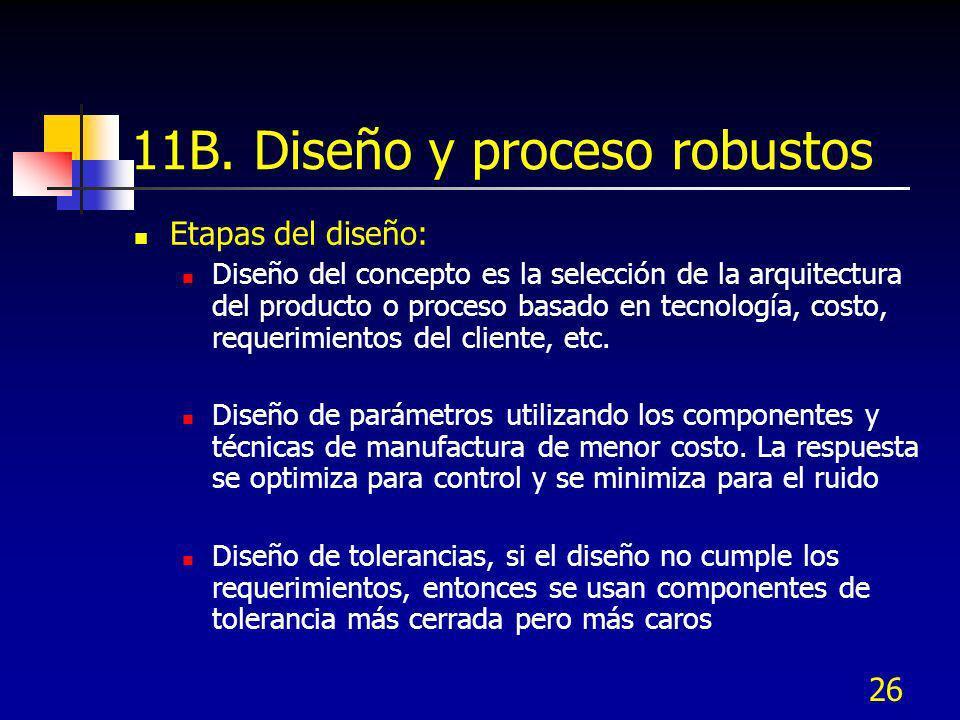 26 11B. Diseño y proceso robustos Etapas del diseño: Diseño del concepto es la selección de la arquitectura del producto o proceso basado en tecnologí