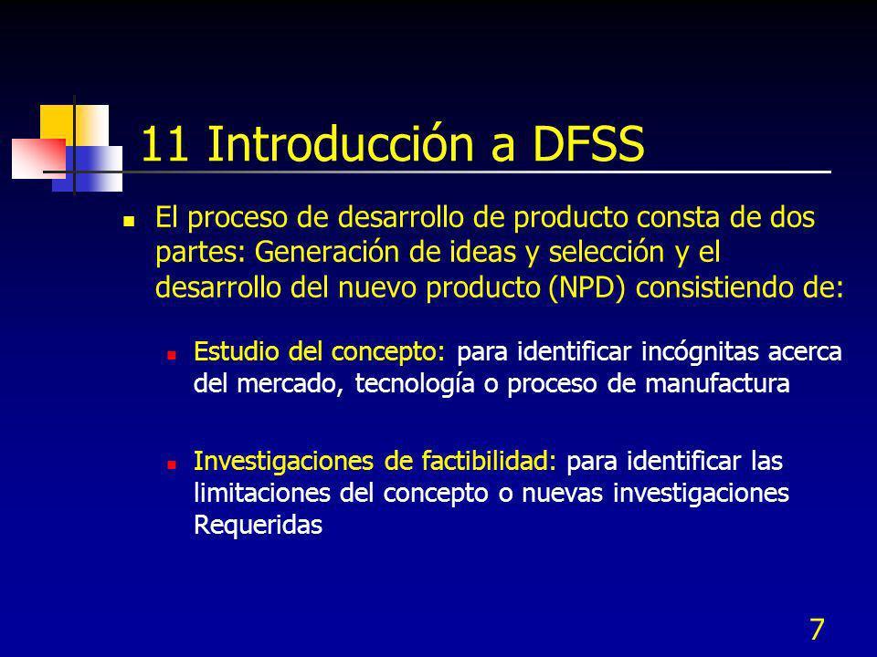8 11 Introducción a DFSS Desarrollo del nuevo producto: arranque del NPD, incluye las especificaciones, necesidades del cliente, mercados objetivo, equipo multifuncional y determinación de las etapas clave de desarrollo Mantenimiento: son actividades posteriores a la liberación asociadas con el desarrollo del producto Aprendizaje continuo: reportes de estatus del proyecto y evaluaciones