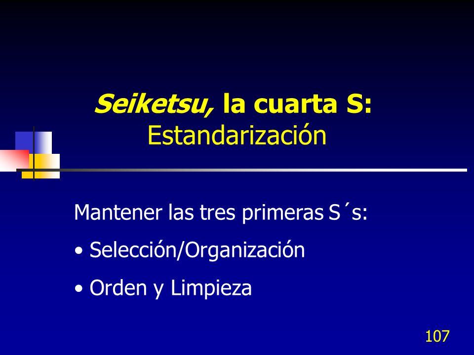 107 Mantener las tres primeras S´s: Selección/Organización Orden y Limpieza Seiketsu, la cuarta S: Estandarización