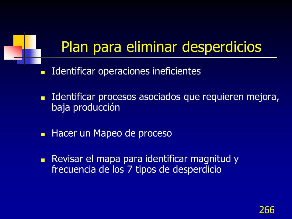 266 Plan para eliminar desperdicios Identificar operaciones ineficientes Identificar procesos asociados que requieren mejora, baja producción Hacer un