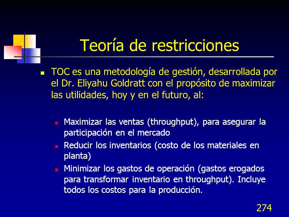 274 Teoría de restricciones TOC es una metodología de gestión, desarrollada por el Dr. Eliyahu Goldratt con el propósito de maximizar las utilidades,