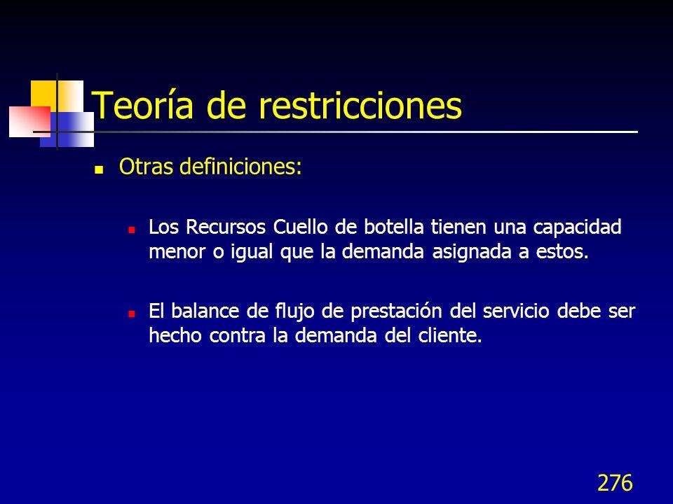 276 Teoría de restricciones Otras definiciones: Los Recursos Cuello de botella tienen una capacidad menor o igual que la demanda asignada a estos. El