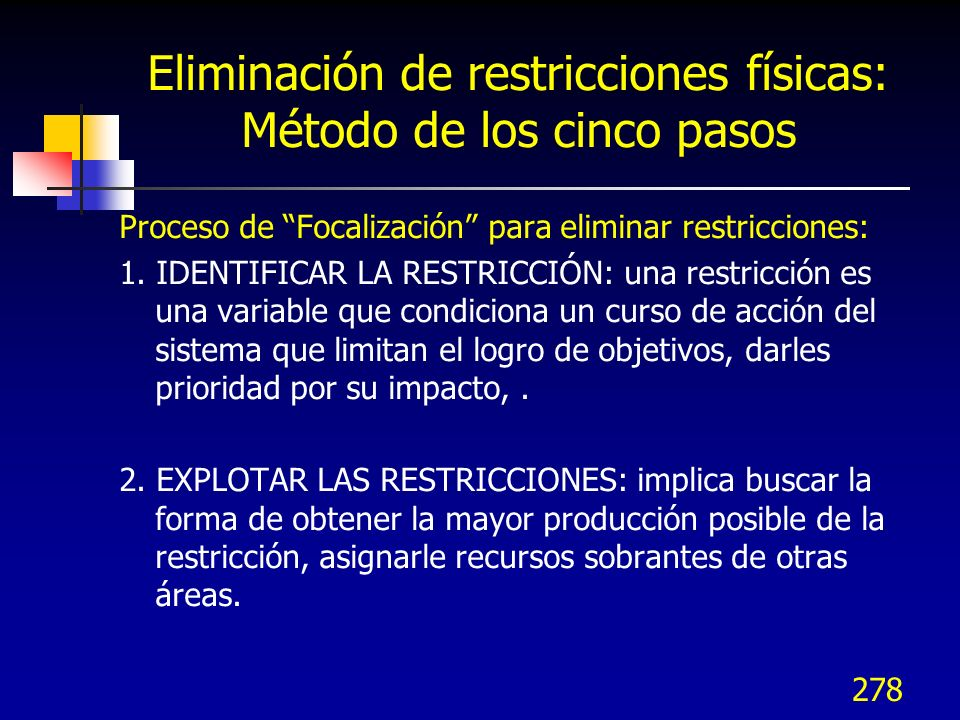 278 Eliminación de restricciones físicas: Método de los cinco pasos Proceso de Focalización para eliminar restricciones: 1. IDENTIFICAR LA RESTRICCIÓN