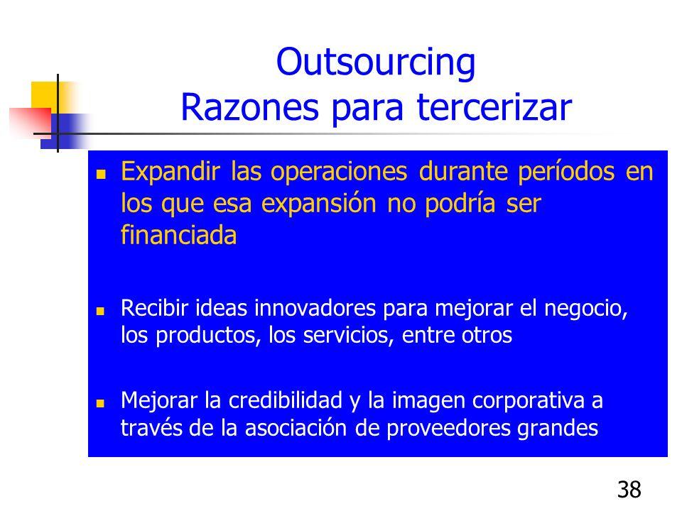 38 Outsourcing Razones para tercerizar Expandir las operaciones durante períodos en los que esa expansión no podría ser financiada Recibir ideas innov