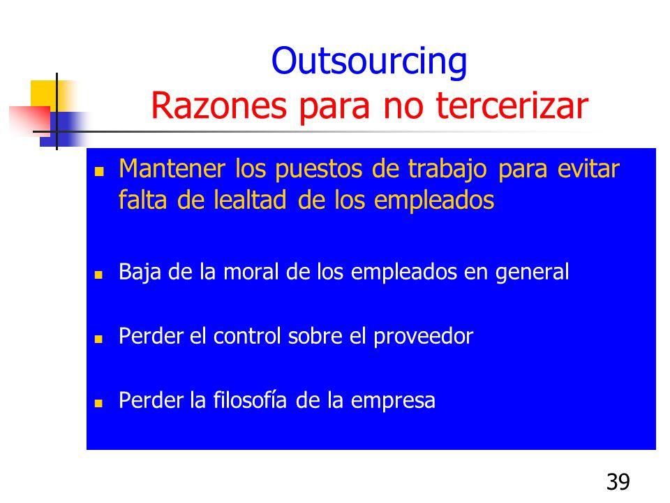 39 Outsourcing Razones para no tercerizar Mantener los puestos de trabajo para evitar falta de lealtad de los empleados Baja de la moral de los emplea