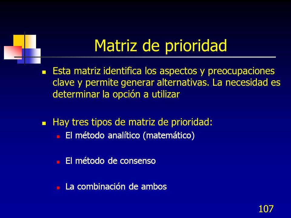 107 Matriz de prioridad Esta matriz identifica los aspectos y preocupaciones clave y permite generar alternativas. La necesidad es determinar la opció