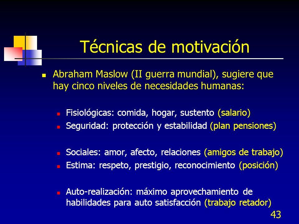 43 Técnicas de motivación Abraham Maslow (II guerra mundial), sugiere que hay cinco niveles de necesidades humanas: Fisiológicas: comida, hogar, suste